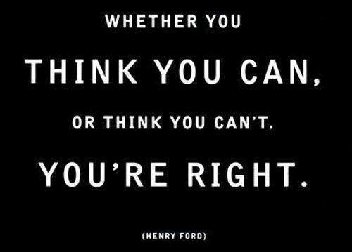Whether you think you can or you think you can't you're right. ~Henry Ford
