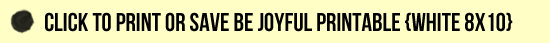 Click to Print or Save Be Joyful Printable in White[1]